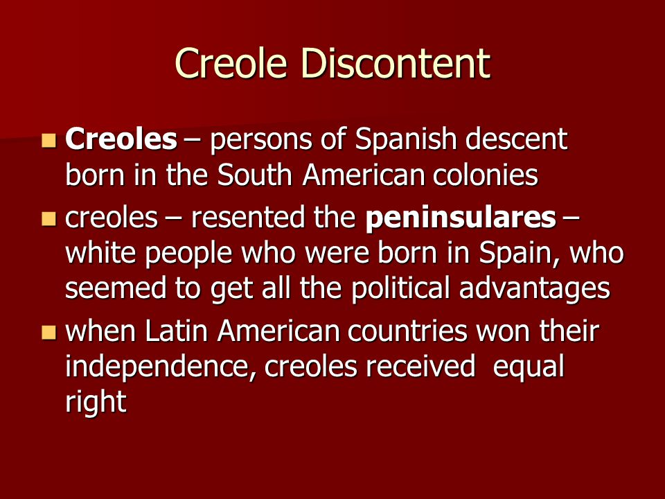 Creole Discontent Creoles – persons of Spanish descent born in the South American colonies Creoles – persons of Spanish descent born in the South American colonies creoles – resented the peninsulares – white people who were born in Spain, who seemed to get all the political advantages creoles – resented the peninsulares – white people who were born in Spain, who seemed to get all the political advantages when Latin American countries won their independence, creoles received equal right when Latin American countries won their independence, creoles received equal right
