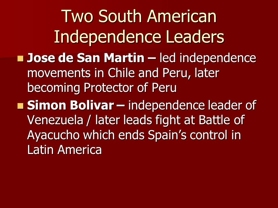 Two South American Independence Leaders Jose de San Martin – led independence movements in Chile and Peru, later becoming Protector of Peru Jose de San Martin – led independence movements in Chile and Peru, later becoming Protector of Peru Simon Bolivar – independence leader of Venezuela / later leads fight at Battle of Ayacucho which ends Spain's control in Latin America Simon Bolivar – independence leader of Venezuela / later leads fight at Battle of Ayacucho which ends Spain's control in Latin America