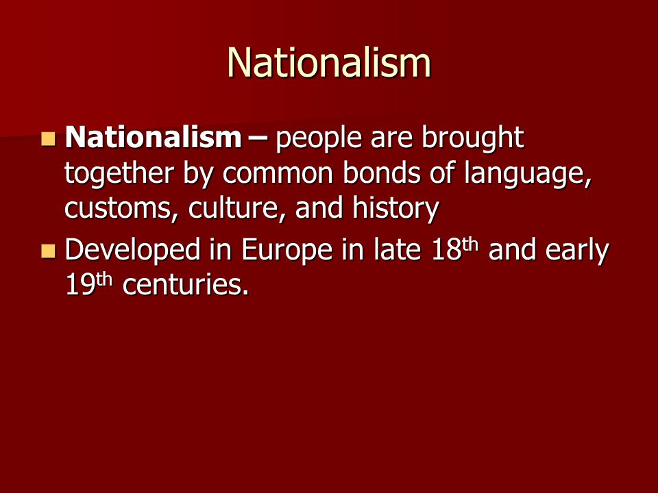 Nationalism Nationalism – people are brought together by common bonds of language, customs, culture, and history Nationalism – people are brought together by common bonds of language, customs, culture, and history Developed in Europe in late 18 th and early 19 th centuries.