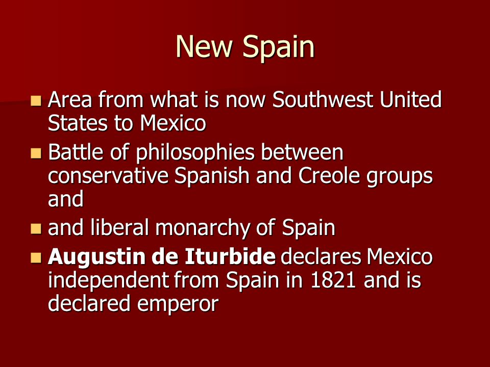 New Spain Area from what is now Southwest United States to Mexico Area from what is now Southwest United States to Mexico Battle of philosophies between conservative Spanish and Creole groups and Battle of philosophies between conservative Spanish and Creole groups and and liberal monarchy of Spain and liberal monarchy of Spain Augustin de Iturbide declares Mexico independent from Spain in 1821 and is declared emperor Augustin de Iturbide declares Mexico independent from Spain in 1821 and is declared emperor