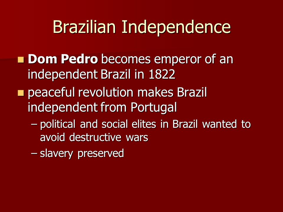 Brazilian Independence Dom Pedro becomes emperor of an independent Brazil in 1822 Dom Pedro becomes emperor of an independent Brazil in 1822 peaceful