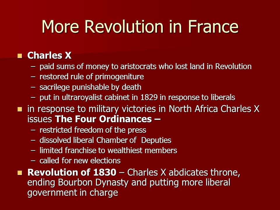 More Revolution in France Charles X Charles X –paid sums of money to aristocrats who lost land in Revolution –restored rule of primogeniture –sacrilege punishable by death –put in ultraroyalist cabinet in 1829 in response to liberals in response to military victories in North Africa Charles X issues The Four Ordinances – in response to military victories in North Africa Charles X issues The Four Ordinances – –restricted freedom of the press –dissolved liberal Chamber of Deputies –limited franchise to wealthiest members –called for new elections Revolution of 1830 – Charles X abdicates throne, ending Bourbon Dynasty and putting more liberal government in charge Revolution of 1830 – Charles X abdicates throne, ending Bourbon Dynasty and putting more liberal government in charge