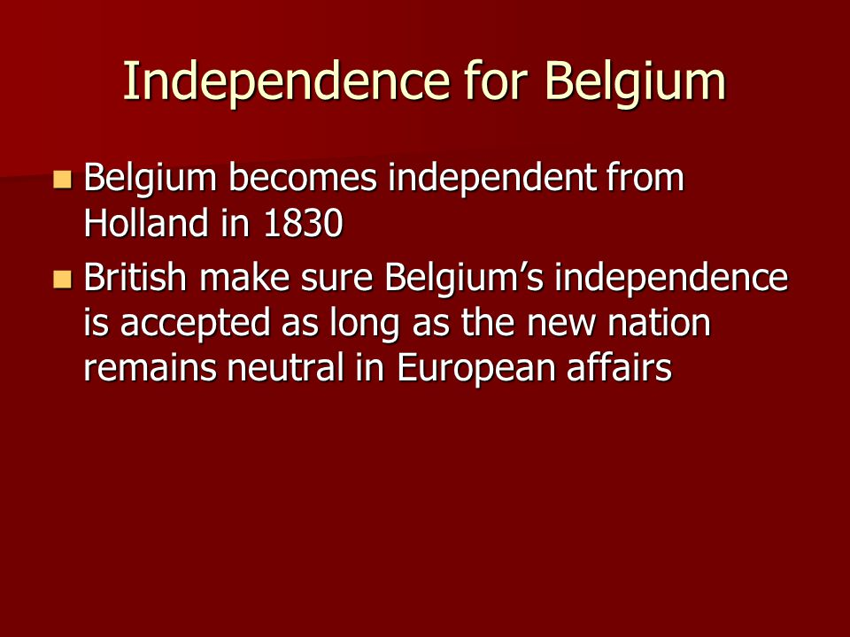 Independence for Belgium Belgium becomes independent from Holland in 1830 Belgium becomes independent from Holland in 1830 British make sure Belgium's independence is accepted as long as the new nation remains neutral in European affairs British make sure Belgium's independence is accepted as long as the new nation remains neutral in European affairs