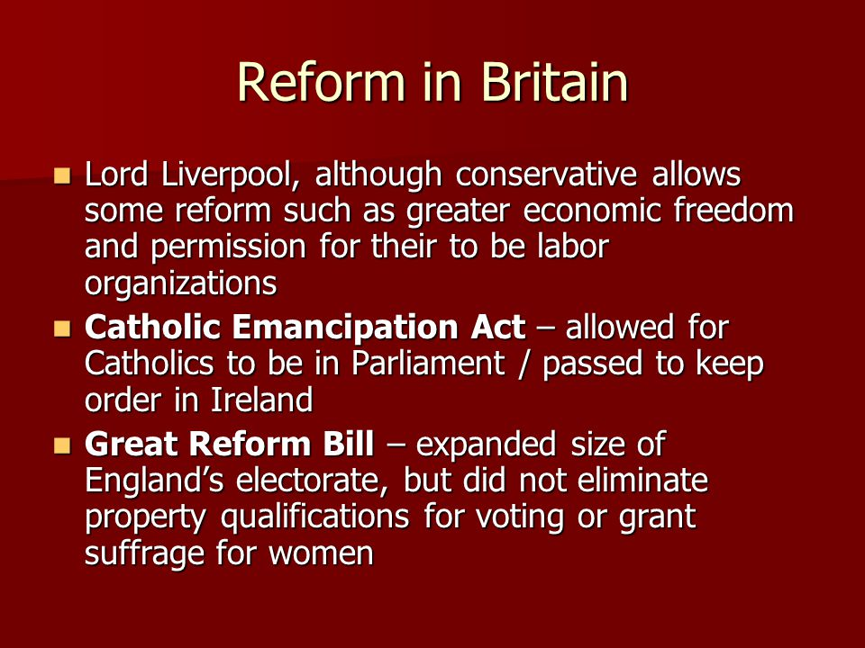 Reform in Britain Lord Liverpool, although conservative allows some reform such as greater economic freedom and permission for their to be labor organizations Lord Liverpool, although conservative allows some reform such as greater economic freedom and permission for their to be labor organizations Catholic Emancipation Act – allowed for Catholics to be in Parliament / passed to keep order in Ireland Catholic Emancipation Act – allowed for Catholics to be in Parliament / passed to keep order in Ireland Great Reform Bill – expanded size of England's electorate, but did not eliminate property qualifications for voting or grant suffrage for women Great Reform Bill – expanded size of England's electorate, but did not eliminate property qualifications for voting or grant suffrage for women
