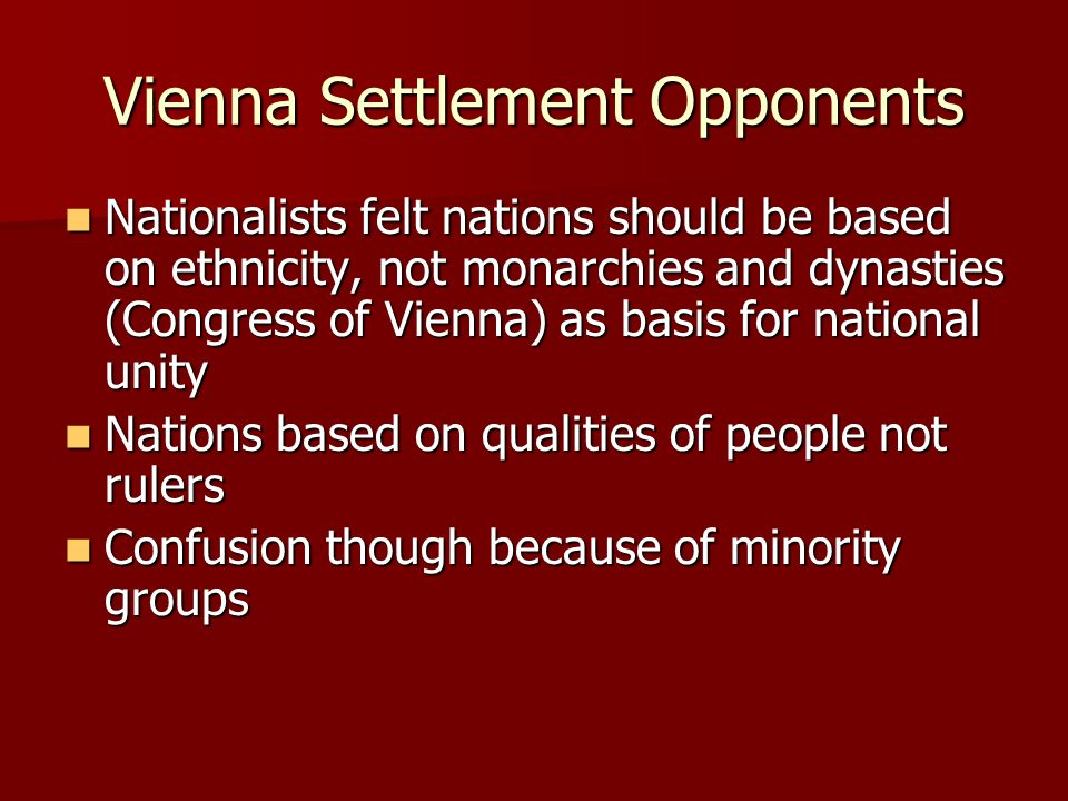 Vienna Settlement Opponents Nationalists felt nations should be based on ethnicity, not monarchies and dynasties (Congress of Vienna) as basis for national unity Nationalists felt nations should be based on ethnicity, not monarchies and dynasties (Congress of Vienna) as basis for national unity Nations based on qualities of people not rulers Nations based on qualities of people not rulers Confusion though because of minority groups Confusion though because of minority groups