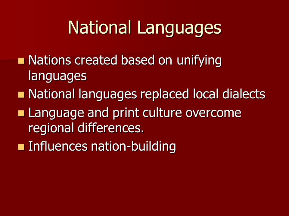 National Languages Nations created based on unifying languages Nations created based on unifying languages National languages replaced local dialects