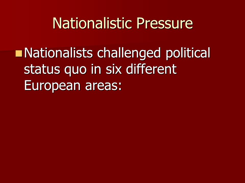 Nationalistic Pressure Nationalists challenged political status quo in six different European areas: Nationalists challenged political status quo in s