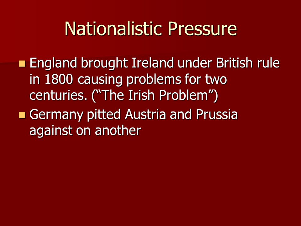 "Nationalistic Pressure England brought Ireland under British rule in 1800 causing problems for two centuries. (""The Irish Problem"") England brought Ir"