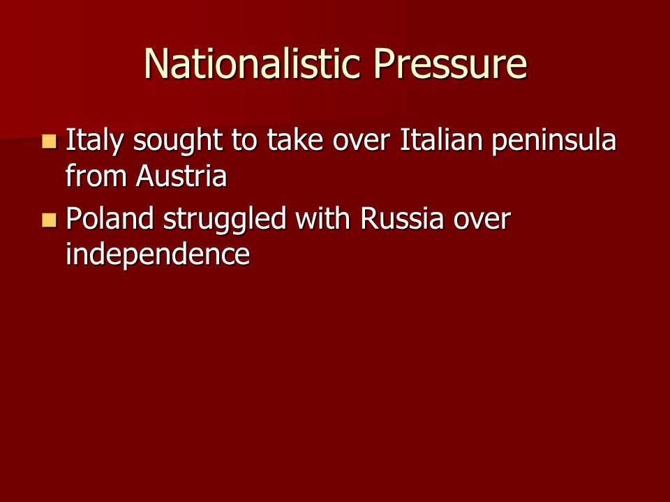 Nationalistic Pressure Italy sought to take over Italian peninsula from Austria Italy sought to take over Italian peninsula from Austria Poland strugg