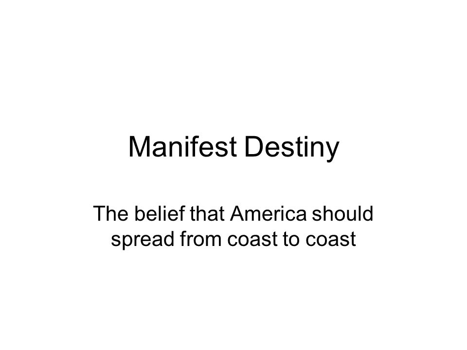 Manifest Destiny The belief that America should spread from coast to coast