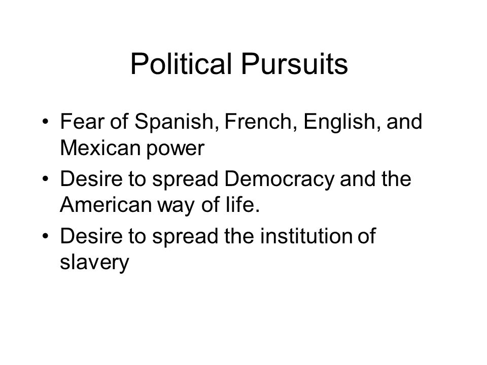 Political Pursuits Fear of Spanish, French, English, and Mexican power Desire to spread Democracy and the American way of life.