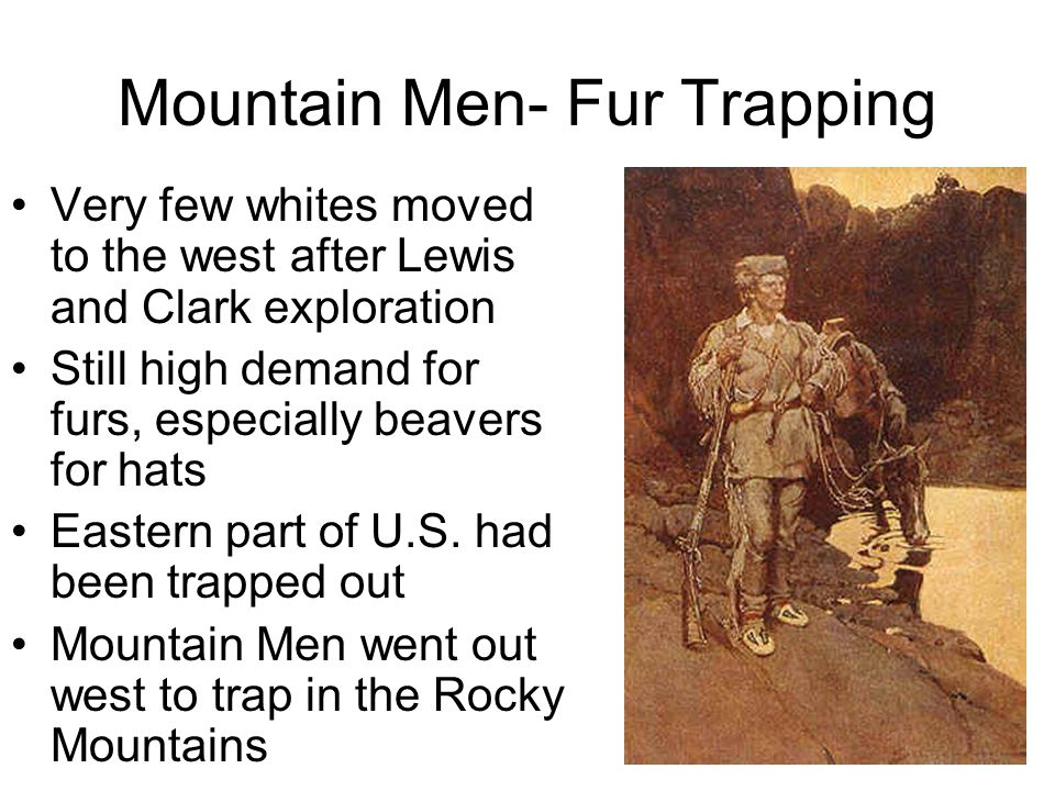 Mountain Men- Fur Trapping Very few whites moved to the west after Lewis and Clark exploration Still high demand for furs, especially beavers for hats Eastern part of U.S.