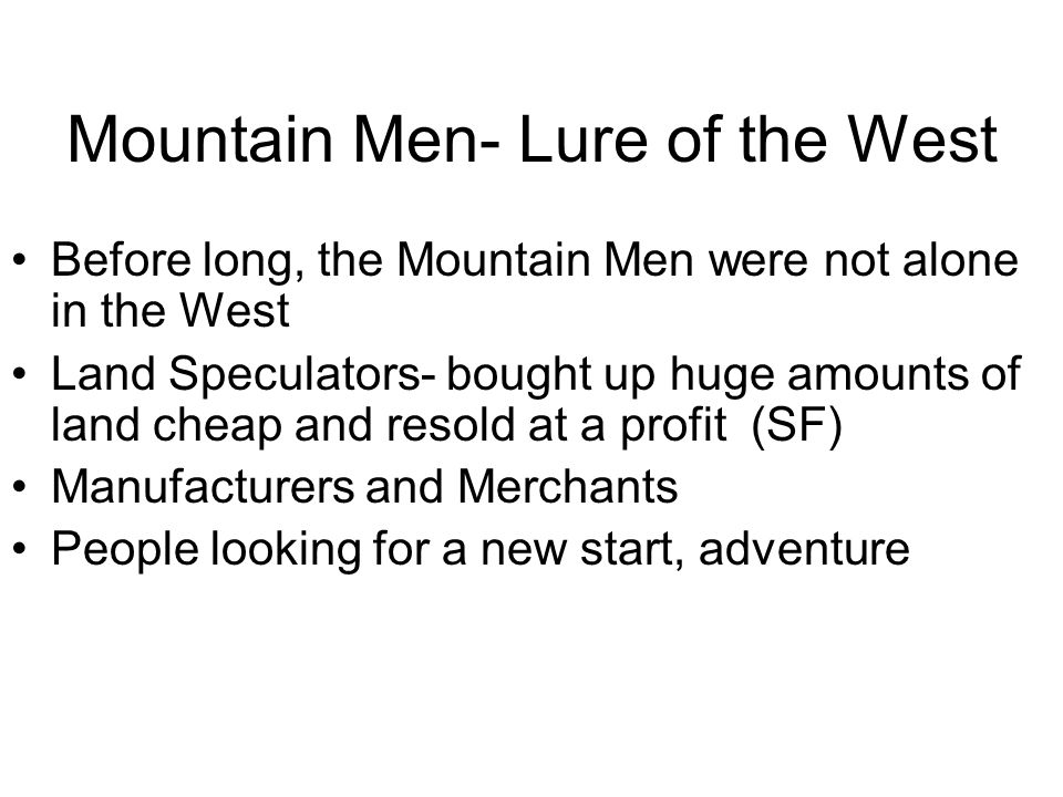 Mountain Men- Lure of the West Before long, the Mountain Men were not alone in the West Land Speculators- bought up huge amounts of land cheap and resold at a profit (SF) Manufacturers and Merchants People looking for a new start, adventure