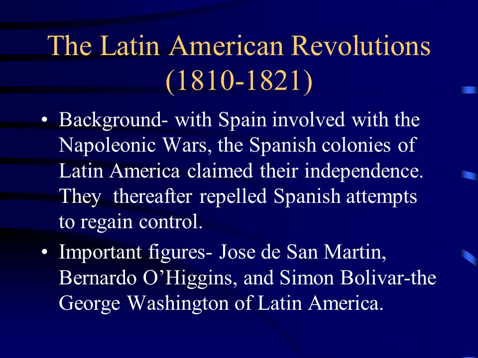 The Latin American Revolutions (1810-1821) Background- with Spain involved with the Napoleonic Wars, the Spanish colonies of Latin America claimed their independence.