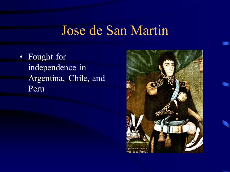 Jose de San Martin Fought for independence in Argentina, Chile, and Peru