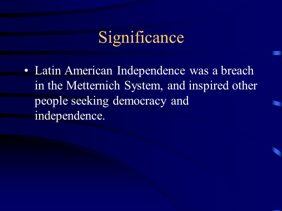 Significance Latin American Independence was a breach in the Metternich System, and inspired other people seeking democracy and independence.