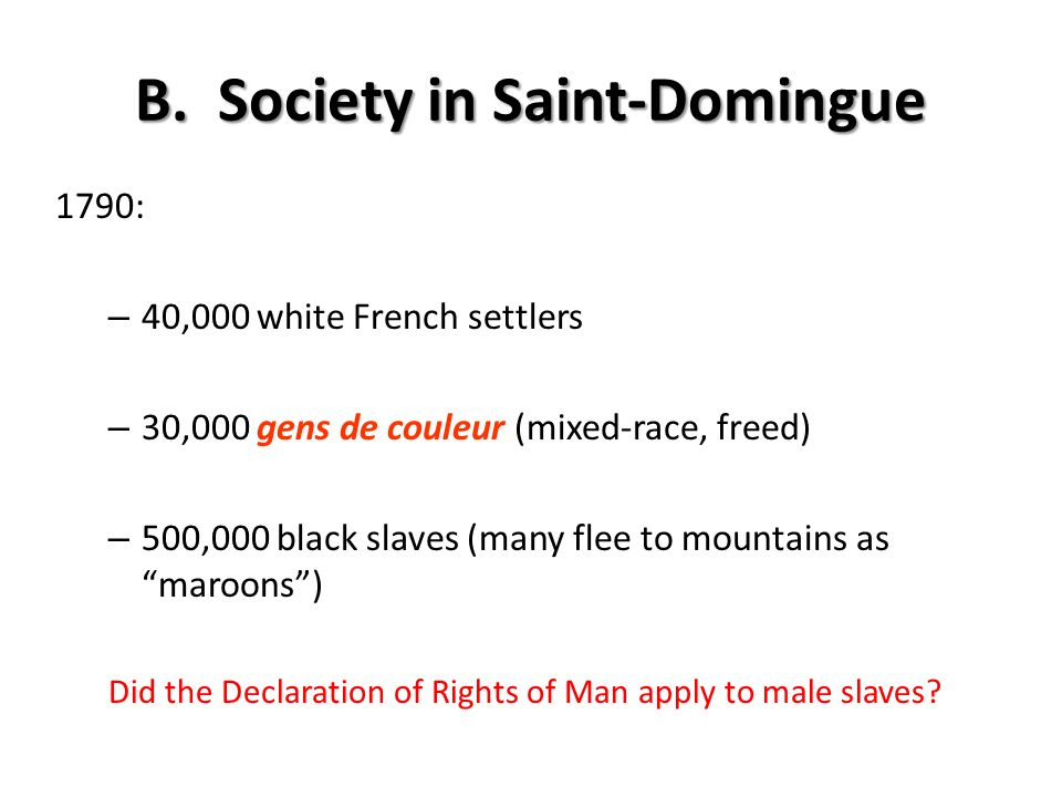 B. Society in Saint-Domingue 1790: – 40,000 white French settlers – 30,000 gens de couleur (mixed-race, freed) – 500,000 black slaves (many flee to mo