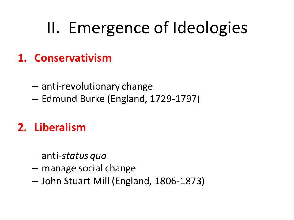 II. Emergence of Ideologies 1.Conservativism – anti-revolutionary change – Edmund Burke (England, 1729-1797) 2.Liberalism – anti-status quo – manage s