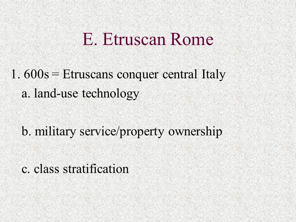 E. Etruscan Rome 1. 600s = Etruscans conquer central Italy a. land-use technology b. military service/property ownership c. class stratification
