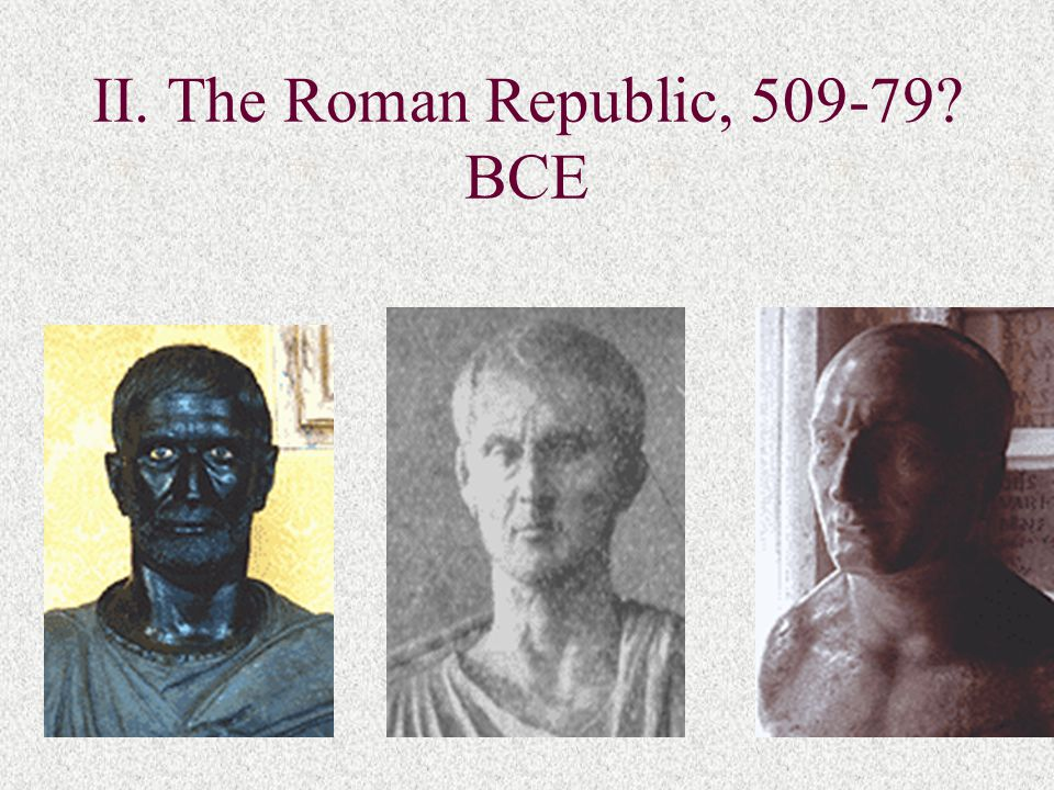 II. The Roman Republic, 509-79? BCE
