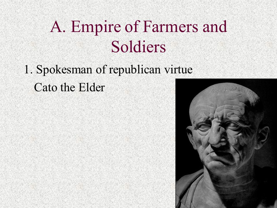 A. Empire of Farmers and Soldiers 1. Spokesman of republican virtue Cato the Elder