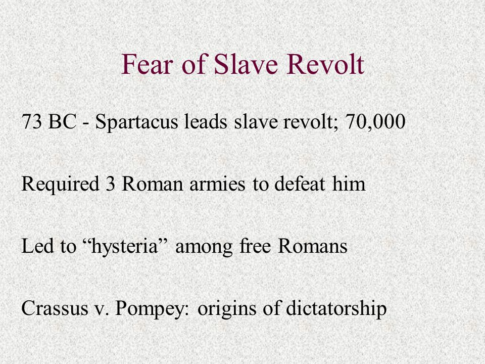 "Fear of Slave Revolt 73 BC - Spartacus leads slave revolt; 70,000 Required 3 Roman armies to defeat him Led to ""hysteria"" among free Romans Crassus v."