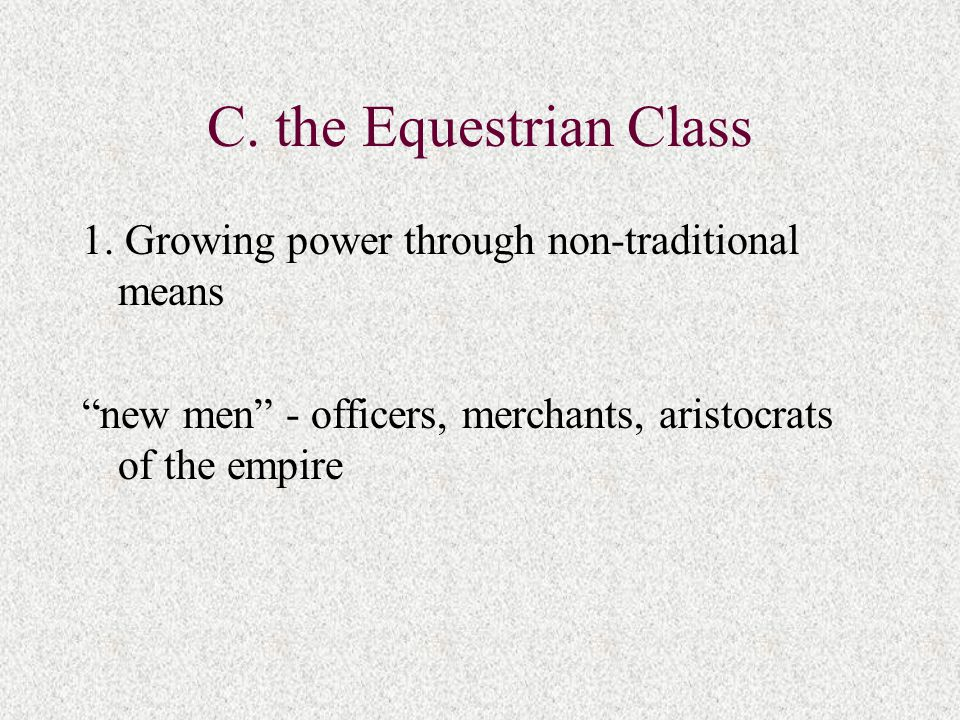 "C. the Equestrian Class 1. Growing power through non-traditional means ""new men"" - officers, merchants, aristocrats of the empire"