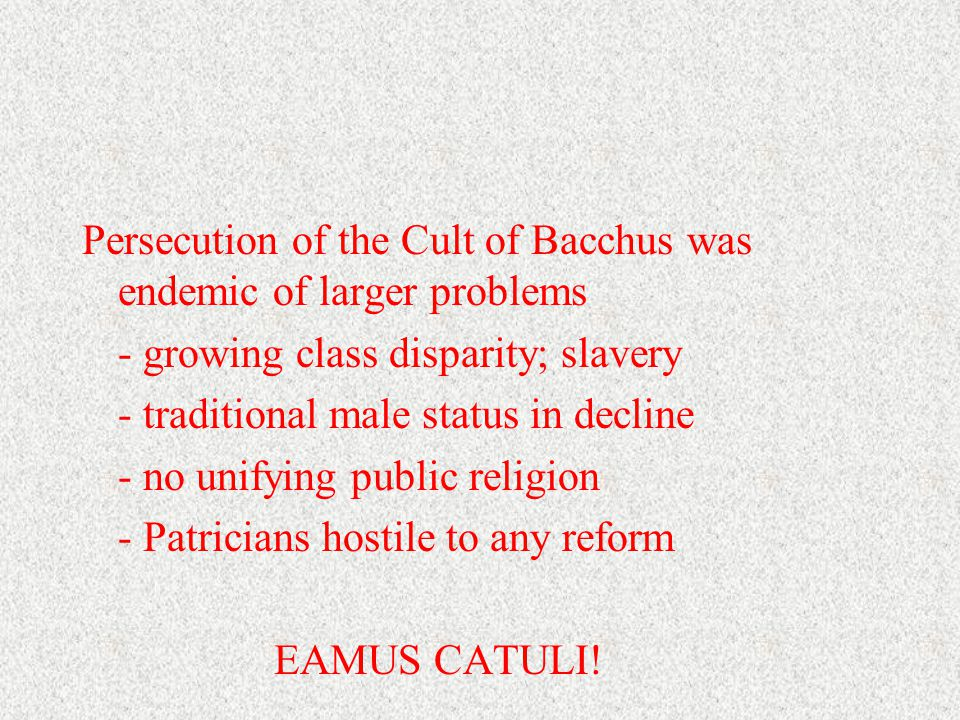 Persecution of the Cult of Bacchus was endemic of larger problems - growing class disparity; slavery - traditional male status in decline - no unifying public religion - Patricians hostile to any reform EAMUS CATULI!