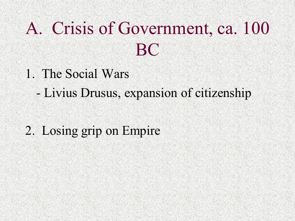 A. Crisis of Government, ca. 100 BC 1.