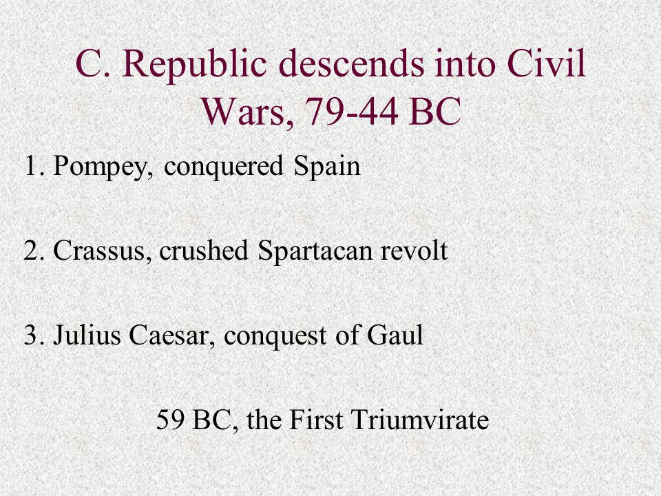 C. Republic descends into Civil Wars, 79-44 BC 1. Pompey, conquered Spain 2. Crassus, crushed Spartacan revolt 3. Julius Caesar, conquest of Gaul 59 B
