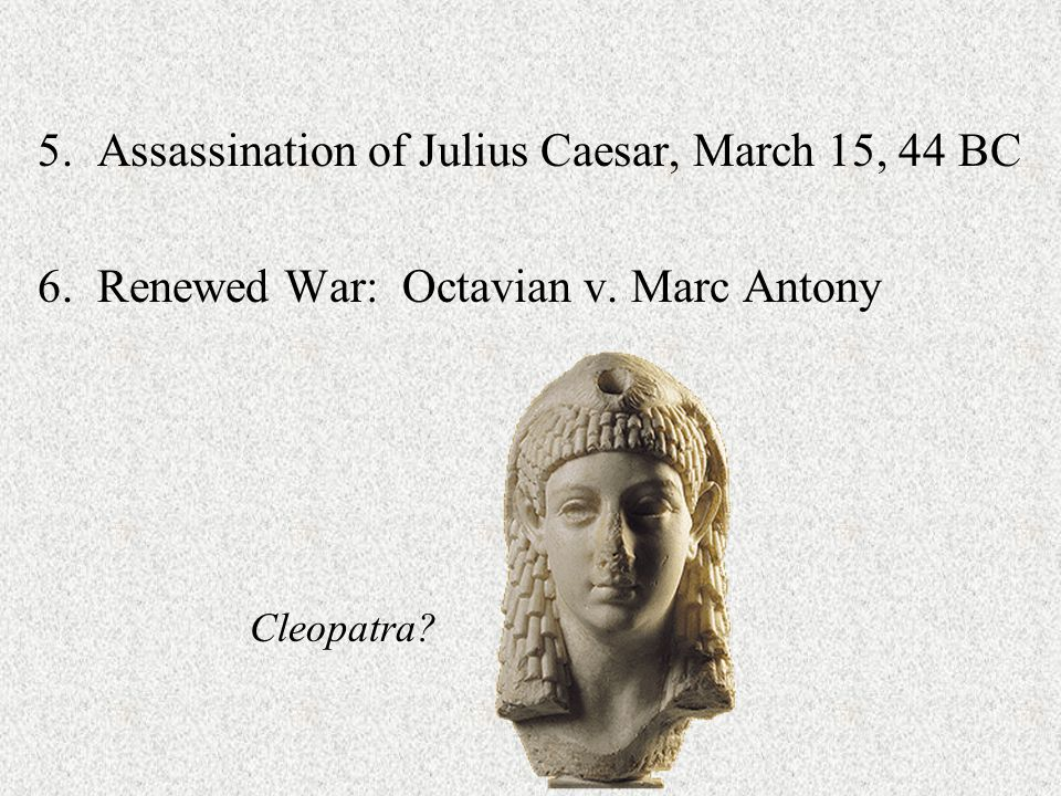 5. Assassination of Julius Caesar, March 15, 44 BC 6. Renewed War: Octavian v. Marc Antony Cleopatra?