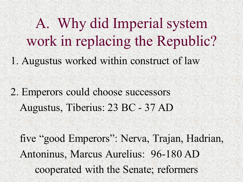 A. Why did Imperial system work in replacing the Republic? 1. Augustus worked within construct of law 2. Emperors could choose successors Augustus, Ti