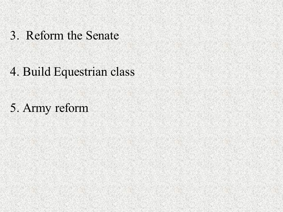 3. Reform the Senate 4. Build Equestrian class 5. Army reform