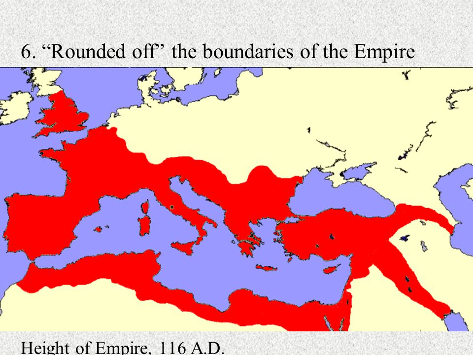 6. Rounded off the boundaries of the Empire Height of Empire, 116 A.D.