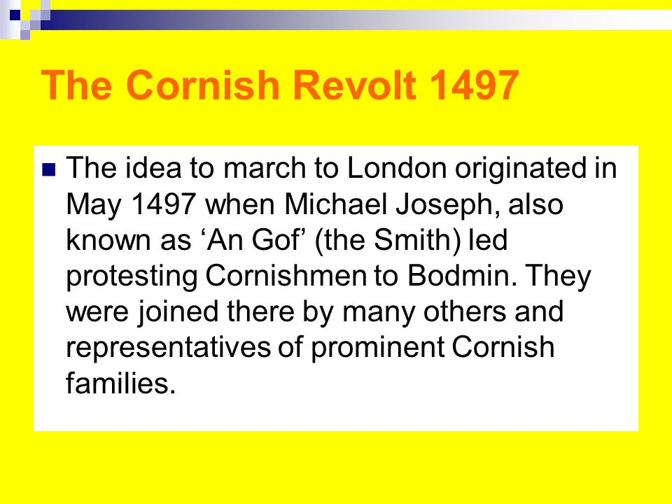 The Cornish Revolt 1497 The idea to march to London originated in May 1497 when Michael Joseph, also known as 'An Gof' (the Smith) led protesting Cornishmen to Bodmin.