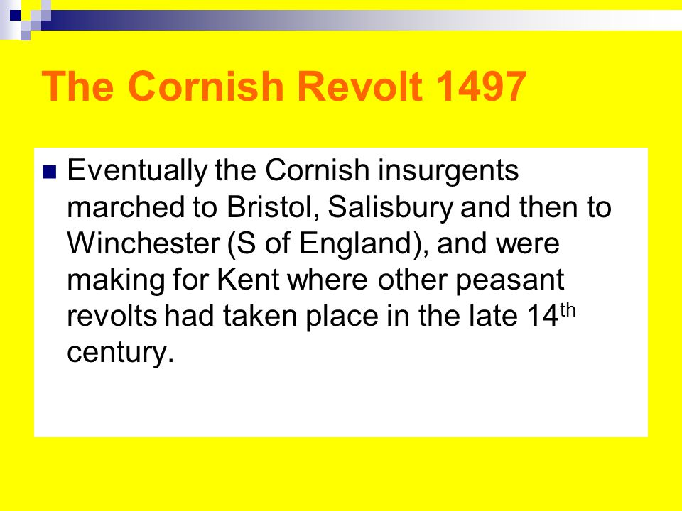 The Cornish Revolt 1497 Eventually the Cornish insurgents marched to Bristol, Salisbury and then to Winchester (S of England), and were making for Kent where other peasant revolts had taken place in the late 14 th century.