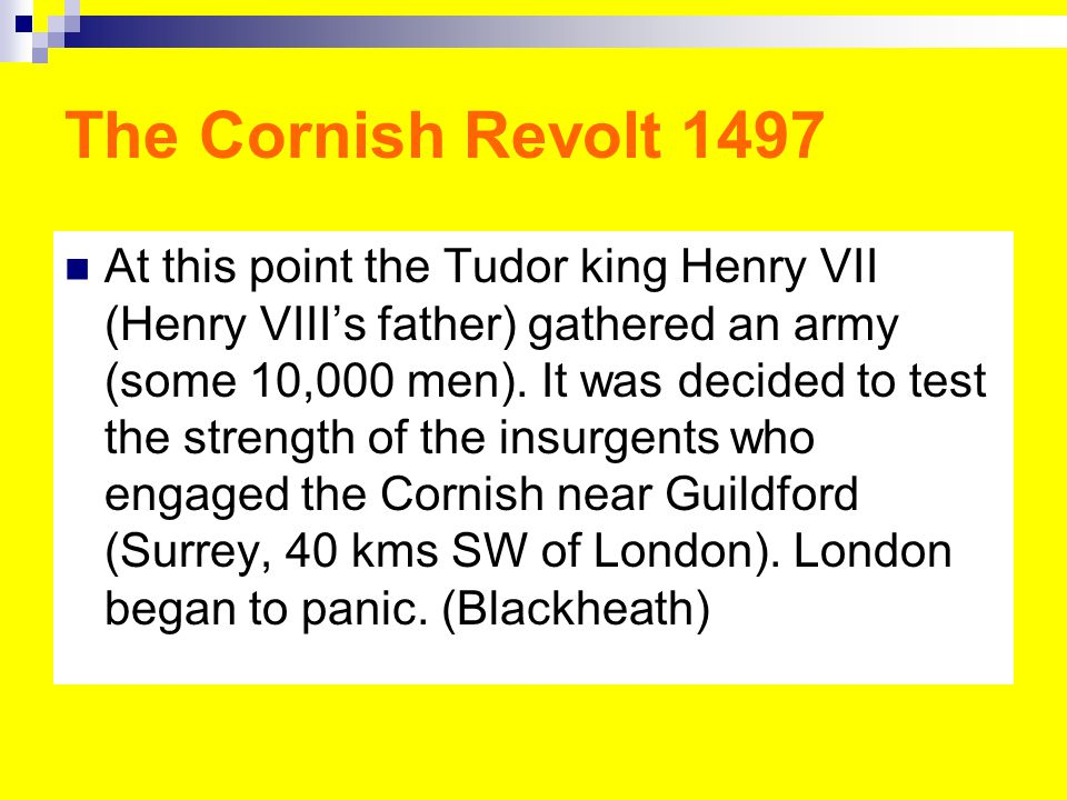 The Cornish Revolt 1497 At this point the Tudor king Henry VII (Henry VIII's father) gathered an army (some 10,000 men).