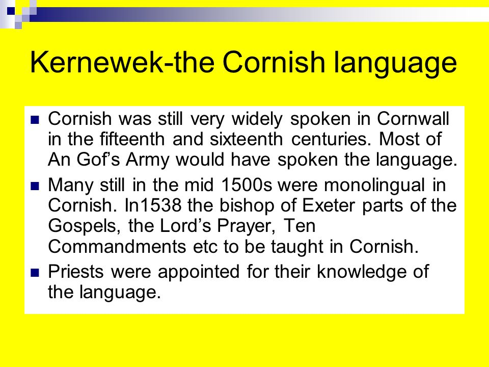 Kernewek-the Cornish language Cornish was still very widely spoken in Cornwall in the fifteenth and sixteenth centuries.