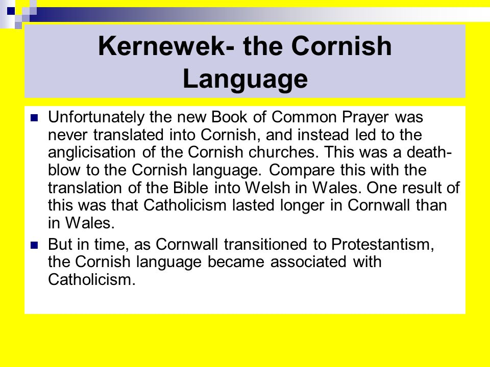 Kernewek- the Cornish Language Unfortunately the new Book of Common Prayer was never translated into Cornish, and instead led to the anglicisation of the Cornish churches.