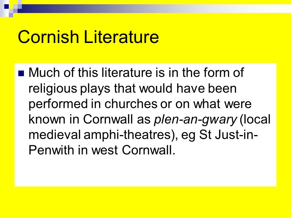 Cornish Literature Much of this literature is in the form of religious plays that would have been performed in churches or on what were known in Cornwall as plen-an-gwary (local medieval amphi-theatres), eg St Just-in- Penwith in west Cornwall.