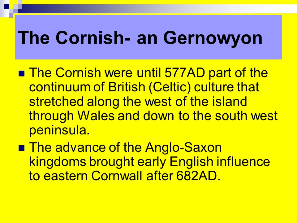 The Cornish-an Gernowyon The Cornish were until 577AD part of the continuum of British (Celtic) culture that stretched along the west of the island through Wales and down to the south west peninsula.