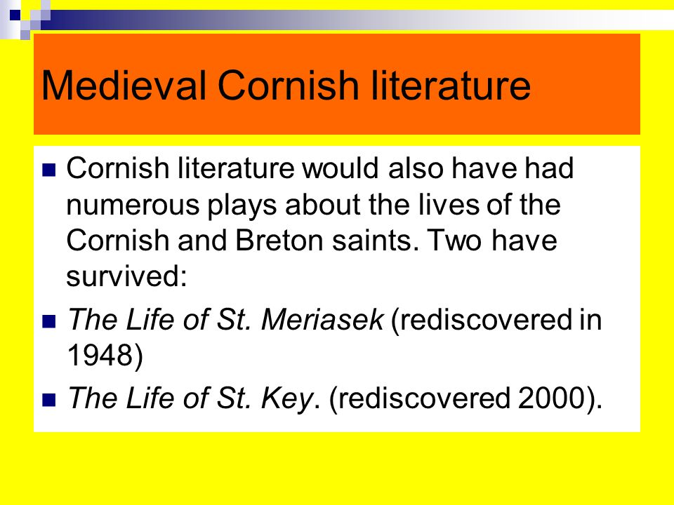 Medieval Cornish literature Cornish literature would also have had numerous plays about the lives of the Cornish and Breton saints.