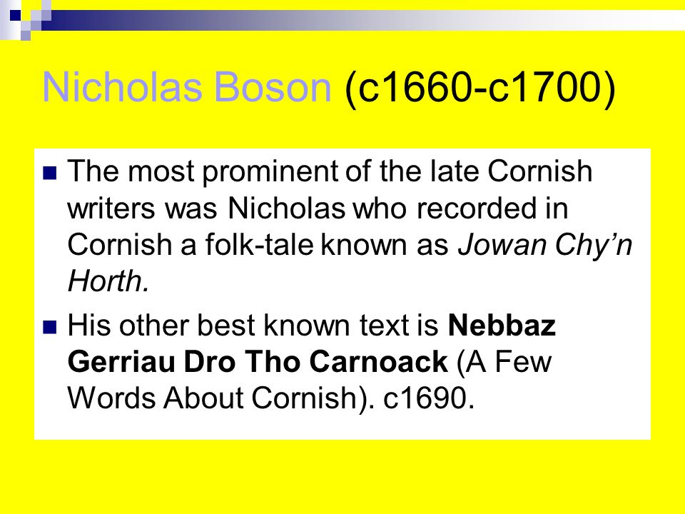 Nicholas Boson (c1660-c1700) The most prominent of the late Cornish writers was Nicholas who recorded in Cornish a folk-tale known as Jowan Chy'n Horth.