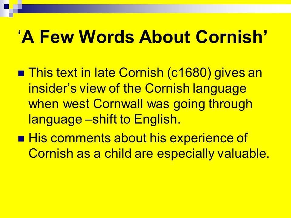 'A Few Words About Cornish' This text in late Cornish (c1680) gives an insider's view of the Cornish language when west Cornwall was going through language –shift to English.