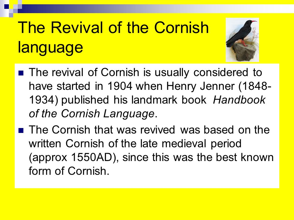 The Revival of the Cornish language The revival of Cornish is usually considered to have started in 1904 when Henry Jenner (1848- 1934) published his landmark book Handbook of the Cornish Language.