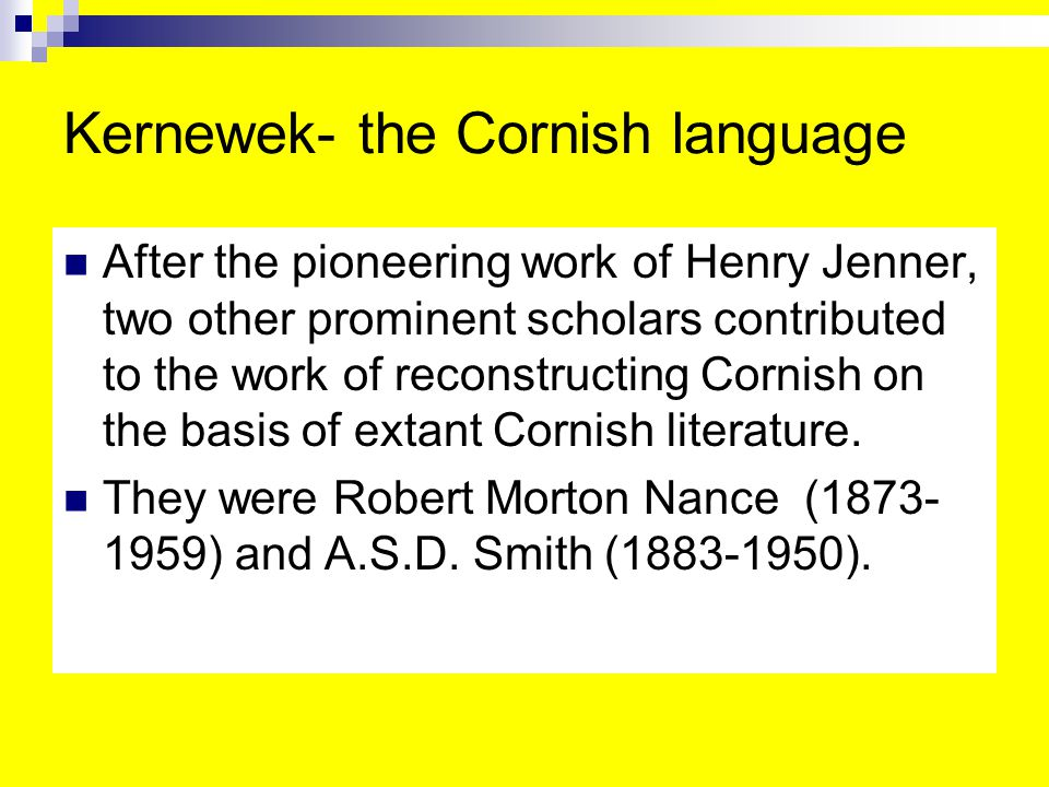 Kernewek- the Cornish language After the pioneering work of Henry Jenner, two other prominent scholars contributed to the work of reconstructing Cornish on the basis of extant Cornish literature.