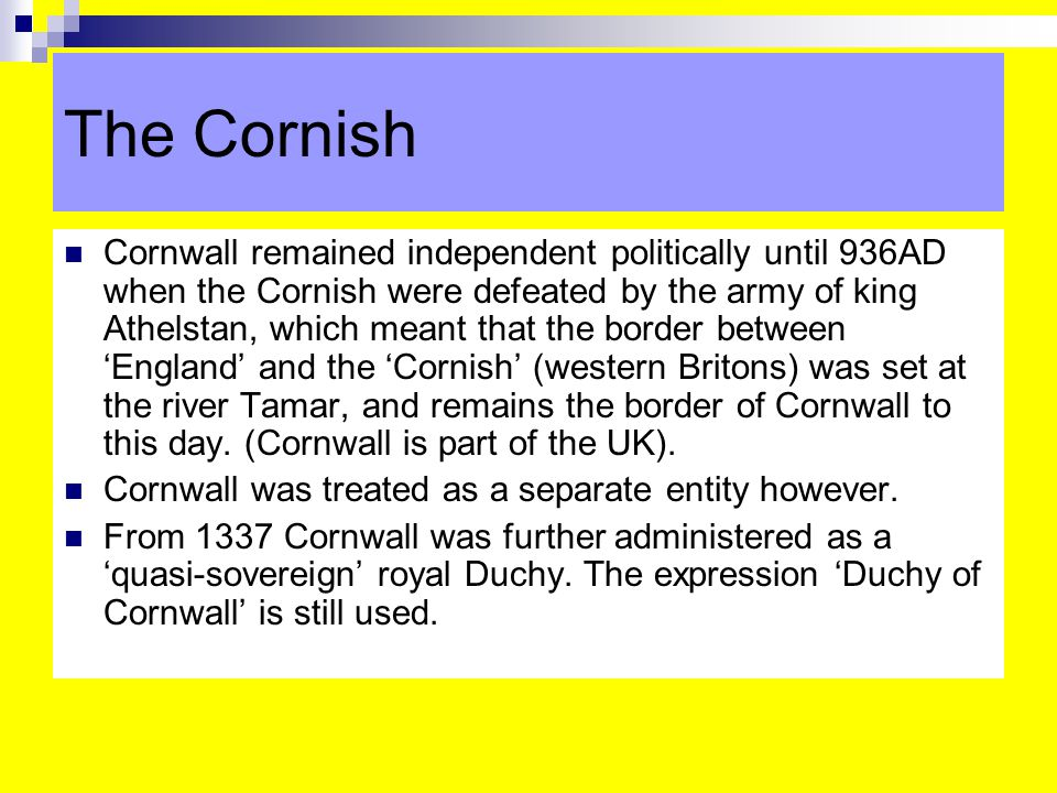 The Cornish Cornwall remained independent politically until 936AD when the Cornish were defeated by the army of king Athelstan, which meant that the border between 'England' and the 'Cornish' (western Britons) was set at the river Tamar, and remains the border of Cornwall to this day.