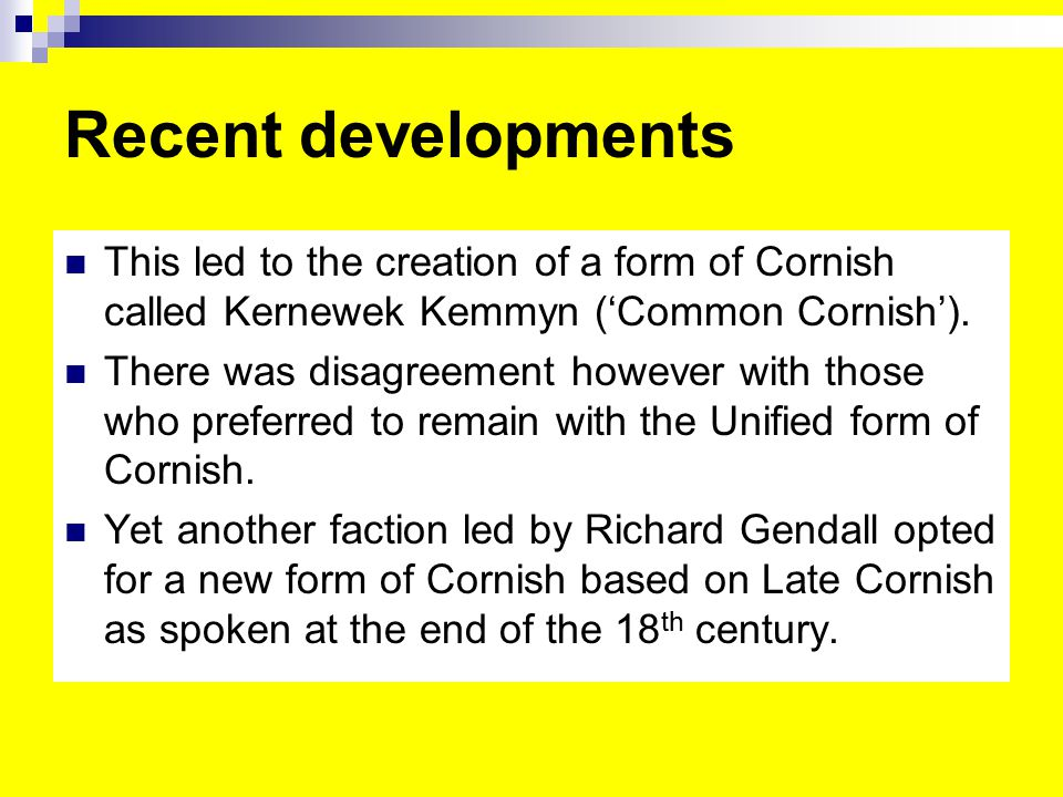 Recent developments This led to the creation of a form of Cornish called Kernewek Kemmyn ('Common Cornish').