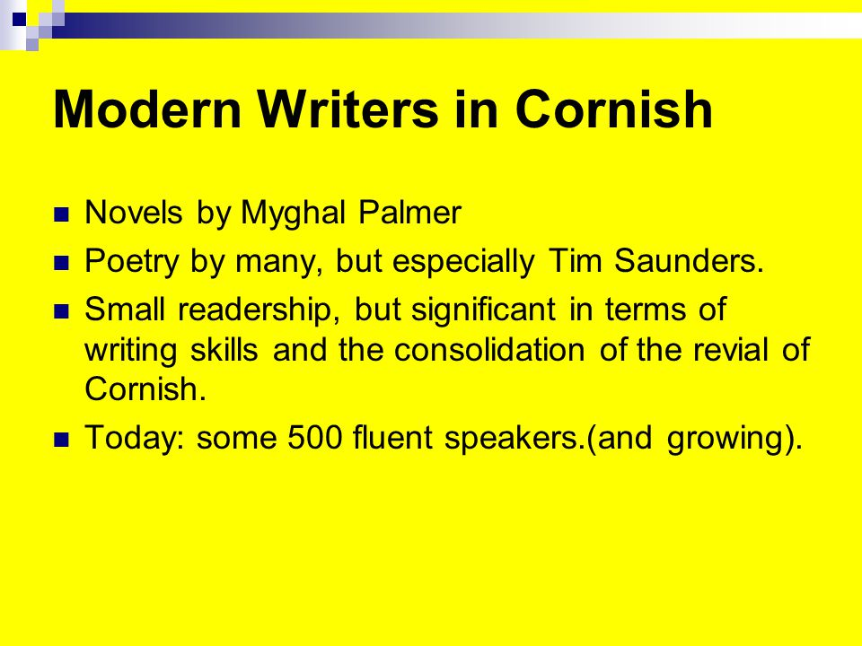 Modern Writers in Cornish Novels by Myghal Palmer Poetry by many, but especially Tim Saunders.