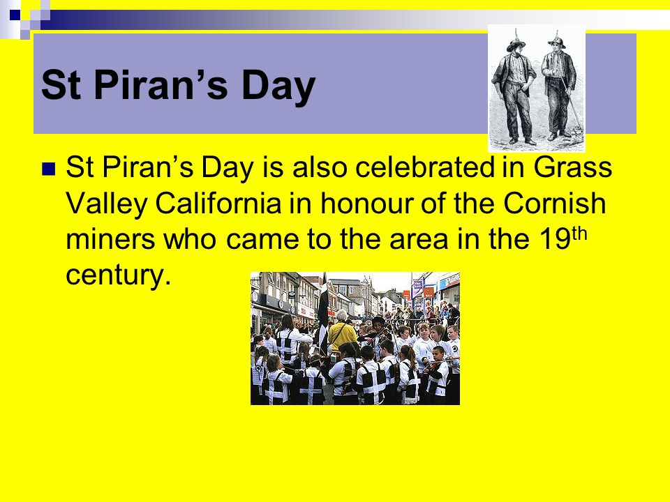 St Piran's Day St Piran's Day is also celebrated in Grass Valley California in honour of the Cornish miners who came to the area in the 19 th century.